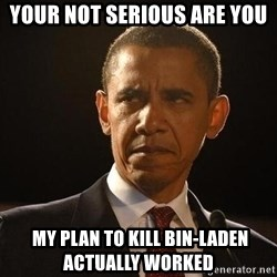 Obama Logic - YOUR NOT SERIOUS ARE YOU  MY PLAN TO KILL BIN-LADEN ACTUALLY WORKED
