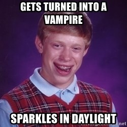 Bad Luck Brian - gets turned into a vampire  sparkles in daylight