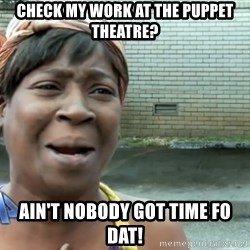 nobody got time fo dat - Check my work at the puppet theatre? ain't nobody got time fo dat!