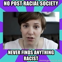 White Feminist - no post racial society never finds anything racist