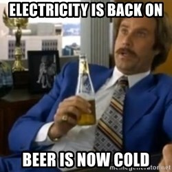 That escalated quickly-Ron Burgundy - Electricity is back on beer is now cold