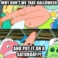 patrick star - Why Don't we take halloween and put it on a saturday?!