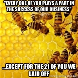 """Honeybees - """"every one of you plays a part in the success of our business"""" ...except for the 21 of you we laid off"""