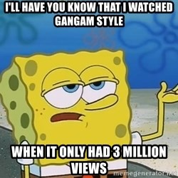 I'll have you know Spongebob - I'll have you know that I watched gangam style When it only had 3 million views