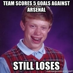 Bad Luck Brian - team scores 5 goals against arsenal still loses