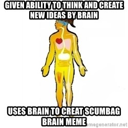 Scumbag Human Body - Given ability to think and create new ideas by brain uses brain to creat scumbag brain meme
