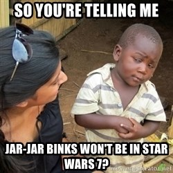 Skeptical 3rd World Kid - So you're Telling me Jar-Jar bInks won't be in STaR wars 7?