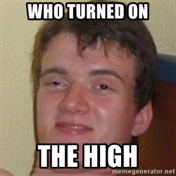 10guy - Who turned on the high