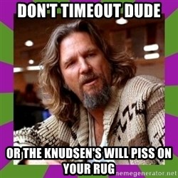 Dudeism - don't timeout dude or the knudsen's will piss on your rug