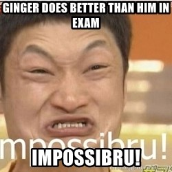 Impossibru Guy - ginger does better than him in exam impossibru!