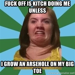Disgusted Ginger - FUCK OFF IS KITCH DOING ME UNLESS  I GROW AN ARSEHOLE ON MY BIG TOE