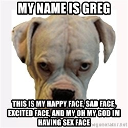 stahp guise - My name is greg this is my happy face, sad face, excited face, and my oh my god im having sex face