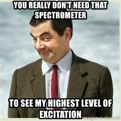 MR bean - You really don't need that spectrometer to see my highest level of excitation