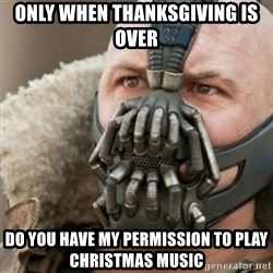Bane - Only when thanksgiving is over do you have my permission to play christmas music