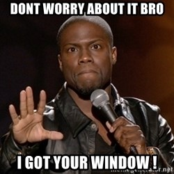 Kevin Hart - DONT WORRY ABOUT IT BRO I got your window !