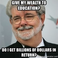 George Lucas - Give my wealth to education? Do I get billions of dollars in return?