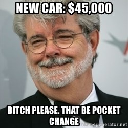George Lucas - New Car: $45,000 Bitch please. That be pocket change