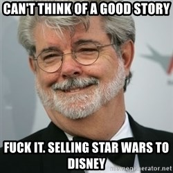 George Lucas - can't think of a good story fuck it. selling star wars to disney