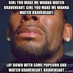 R. Kelly - Girl you make me wanna watch braveheart, girl you make me wanna watch braveheart, lay down with some popcorn and watch braveheart, braveheart