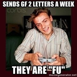 "Scumbag Long Distance Boyfriend - Sends gf 2 letters a week THey are ""FU"""
