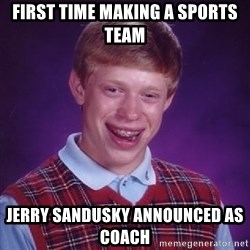 Bad Luck Brian - First time making a sports team jerry sandusky ANNOUNCED as coach