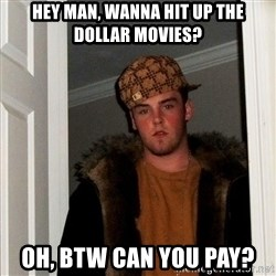 Scumbag Steve - Hey man, wanna hit up the dollar movies? Oh, btw can you pay?