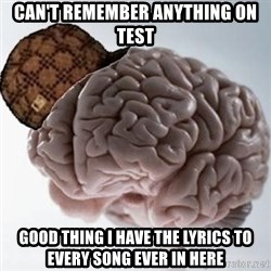 Scumbag Brain - Can't remember anything on test Good thing I have the lyrics to every song ever in here