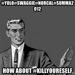 Correction Guy - #yolo#swaggiE#norcal#summa2012 How about #killYoUreself
