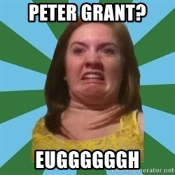 Disgusted Ginger - PETER GRANT? EUGGGGGGH