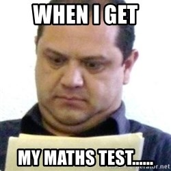 dubious history teacher - WHEN I GET MY MATHS TEST......