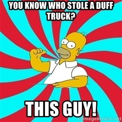Frases Homero Simpson - YOU KNOW WHO STOLE A DUFF TRUCK? THIS GUY!