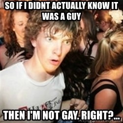 sudden realization guy - so if i didnt actually know it was a guy then I'm not gay. right?...