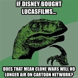 Philosoraptor - If Disney bought Lucasfilms... Does that mean Clone Wars will no longer air on Cartoon Network?