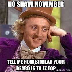 Willy Wonka - no shave november tell me how similar your beard is to zz top
