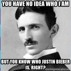 Nikola tesla - YOU have no idea who i am But you know WHO JUSTIN BIEBER IS, RIGHT?
