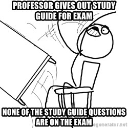 Desk Flip Rage Guy - Professor gives out study guide for exam none of the study guide questions are on the exam