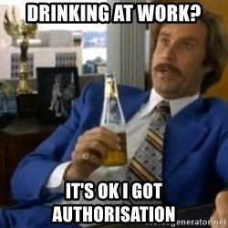 That escalated quickly-Ron Burgundy - Drinking at work? it's ok i got authorisation