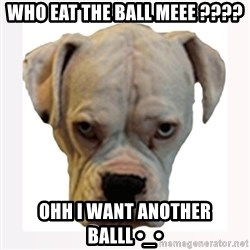 stahp guise - WHO EAT THE BALL MEEE ???? OHH I WANT ANOTHER BALLL •_•