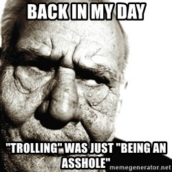 """Back In My Day - back in my day """"trolling"""" was just """"being an asshole"""""""
