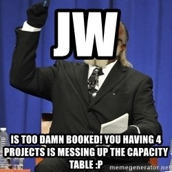Rent Is Too Damn High - JW is too damn booked! you having 4 projects is messing up the capacity table :p