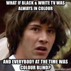 Conspiracy Keanu - what if black & white tv was always in colour and everybody at the time was colour blinD?