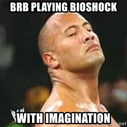 using imagination since no pics rock - BRB Playing bioshock with imagination