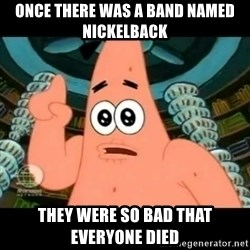 ugly barnacle patrick - once there was a band named nickelback they were so bad that everyone died