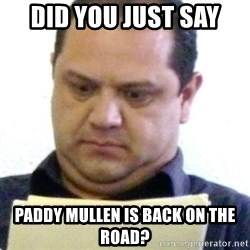 dubious history teacher - DID YOU JUST SAY PADDY MULLEN IS BACK ON THE ROAD?