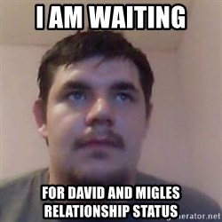 Ash the brit - I AM WAITING  FOR DAVID AND MIGLES RELATIONSHIP STATUS