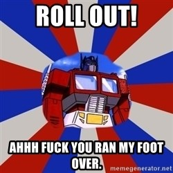 Optimus Prime - roll out! ahhh fuck you ran my foot over.
