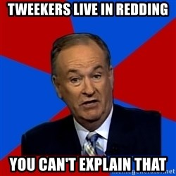 Bill O'Reilly Proves God - Tweekers live in redding YOu can't explain that