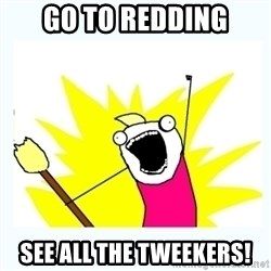 All the things - Go to redding See all the tweekers!