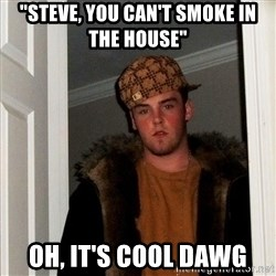 "Scumbag Steve - ""Steve, you can't smoke in the house"" Oh, it's cool dawg"