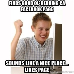 Computer kid - Finds good ol' redding ca facebook page Sounds like a nice place... Likes page